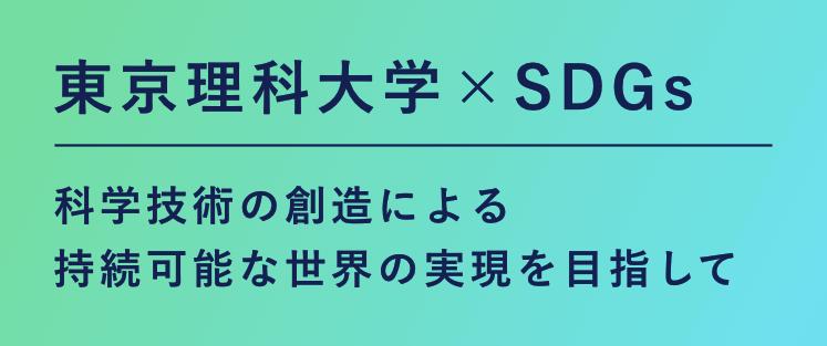 東京理科大学×SDGs 科学技術の創造による持続可能な世界の実現を目指して